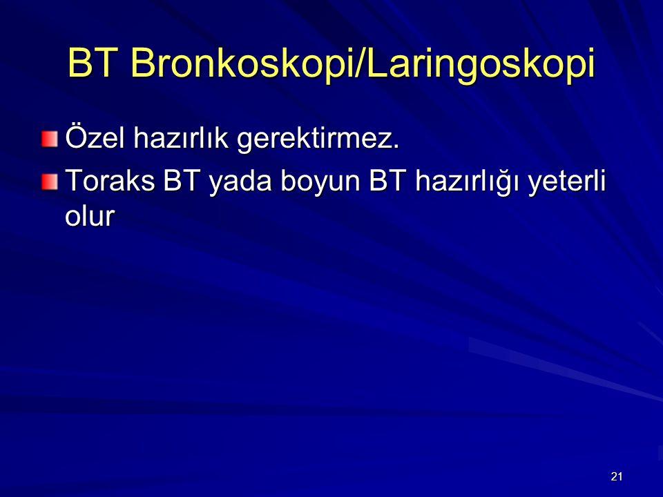 21 BT Bronkoskopi/Laringoskopi Özel hazırlık gerektirmez. Toraks BT yada boyun BT hazırlığı yeterli olur