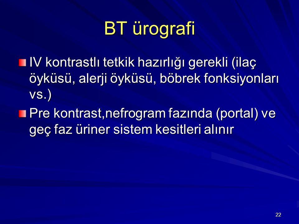 22 BT ürografi IV kontrastlı tetkik hazırlığı gerekli (ilaç öyküsü, alerji öyküsü, böbrek fonksiyonları vs.) Pre kontrast,nefrogram fazında (portal) v