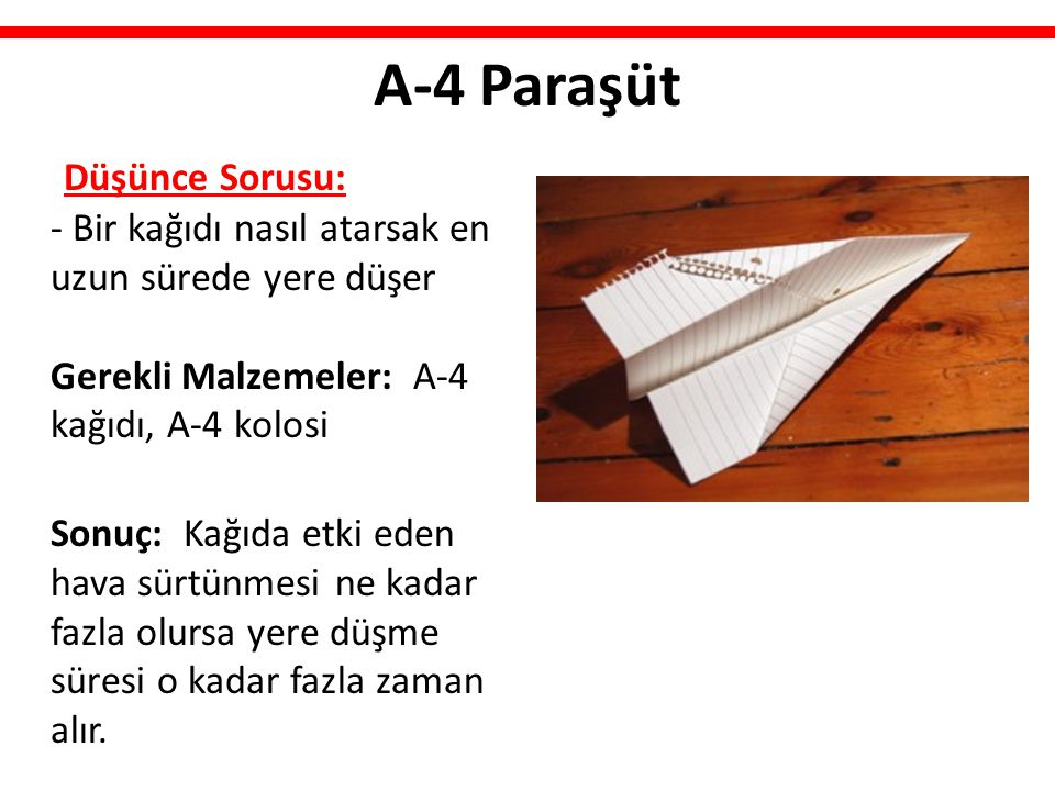 A-4 Paraşüt Düşünce Sorusu: - Bir kağıdı nasıl atarsak en uzun sürede yere düşer Gerekli Malzemeler: A-4 kağıdı, A-4 kolosi Sonuç: Kağıda etki eden ha