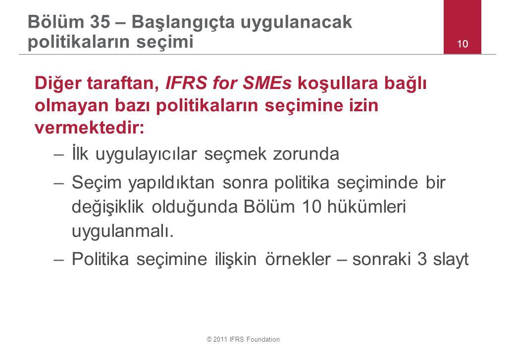 © 2011 IFRS Foundation Diğer taraftan, IFRS for SMEs koşullara bağlı olmayan bazı politikaların seçimine izin vermektedir: –İlk uygulayıcılar seçmek zorunda –Seçim yapıldıktan sonra politika seçiminde bir değişiklik olduğunda Bölüm 10 hükümleri uygulanmalı.