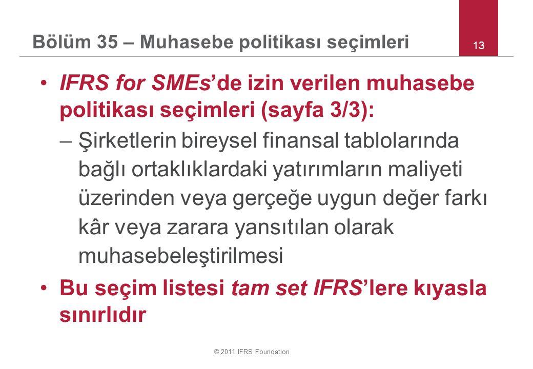© 2011 IFRS Foundation 13 IFRS for SMEs'de izin verilen muhasebe politikası seçimleri (sayfa 3/3): –Şirketlerin bireysel finansal tablolarında bağlı ortaklıklardaki yatırımların maliyeti üzerinden veya gerçeğe uygun değer farkı kâr veya zarara yansıtılan olarak muhasebeleştirilmesi Bu seçim listesi tam set IFRS'lere kıyasla sınırlıdır Bölüm 35 – Muhasebe politikası seçimleri
