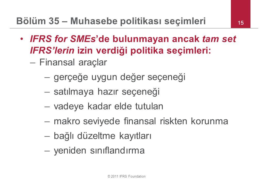 © 2011 IFRS Foundation 15 IFRS for SMEs'de bulunmayan ancak tam set IFRS'lerin izin verdiği politika seçimleri: –Finansal araçlar –gerçeğe uygun değer seçeneği –satılmaya hazır seçeneği –vadeye kadar elde tutulan –makro seviyede finansal riskten korunma –bağlı düzeltme kayıtları –yeniden sınıflandırma Bölüm 35 – Muhasebe politikası seçimleri