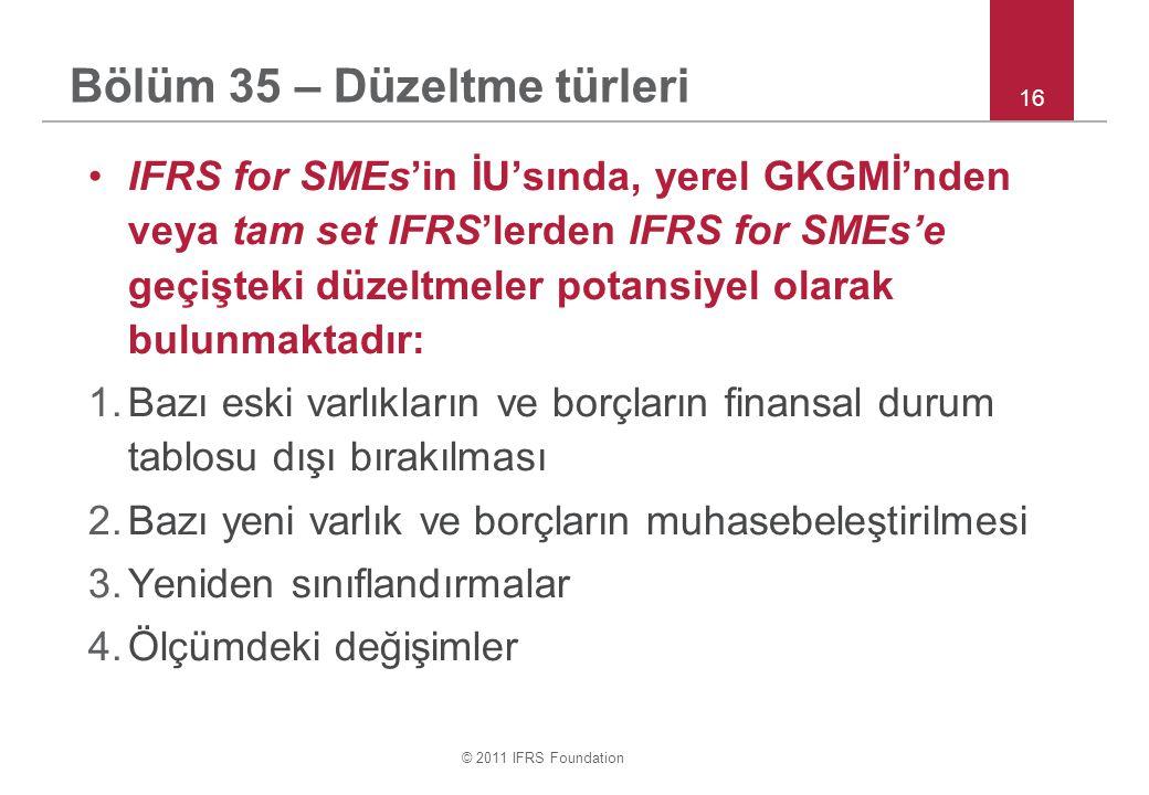 © 2011 IFRS Foundation 16 Bölüm 35 – Düzeltme türleri IFRS for SMEs'in İU'sında, yerel GKGMİ'nden veya tam set IFRS'lerden IFRS for SMEs'e geçişteki düzeltmeler potansiyel olarak bulunmaktadır: 1.Bazı eski varlıkların ve borçların finansal durum tablosu dışı bırakılması 2.Bazı yeni varlık ve borçların muhasebeleştirilmesi 3.Yeniden sınıflandırmalar 4.Ölçümdeki değişimler