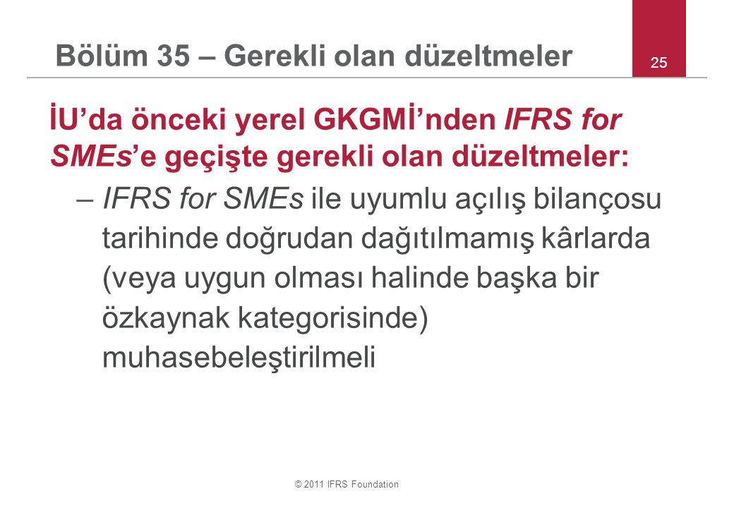 © 2011 IFRS Foundation İU'da önceki yerel GKGMİ'nden IFRS for SMEs'e geçişte gerekli olan düzeltmeler: –IFRS for SMEs ile uyumlu açılış bilançosu tarihinde doğrudan dağıtılmamış kârlarda (veya uygun olması halinde başka bir özkaynak kategorisinde) muhasebeleştirilmeli 25 Bölüm 35 – Gerekli olan düzeltmeler