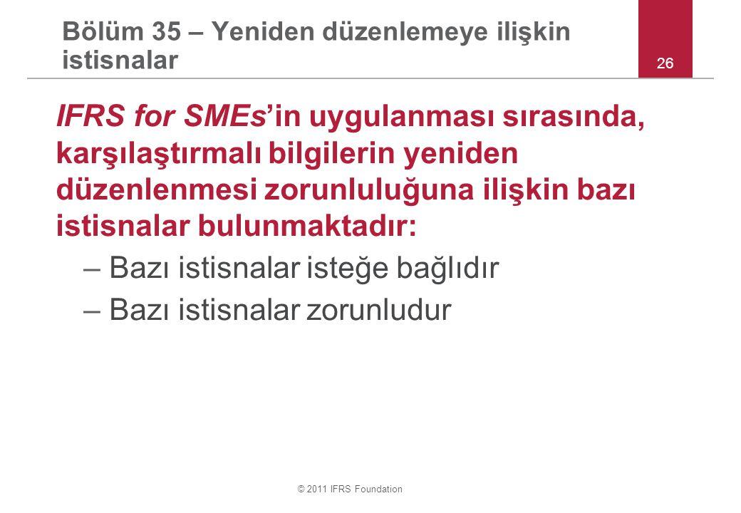 © 2011 IFRS Foundation Bölüm 35 – Yeniden düzenlemeye ilişkin istisnalar IFRS for SMEs'in uygulanması sırasında, karşılaştırmalı bilgilerin yeniden düzenlenmesi zorunluluğuna ilişkin bazı istisnalar bulunmaktadır: –Bazı istisnalar isteğe bağlıdır –Bazı istisnalar zorunludur 26