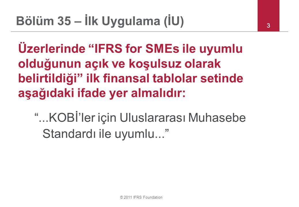 © 2011 IFRS Foundation Bölüm 35 – İlk Uygulama (İU) Üzerlerinde IFRS for SMEs ile uyumlu olduğunun açık ve koşulsuz olarak belirtildiği ilk finansal tablolar setinde aşağıdaki ifade yer almalıdır: ...KOBİ'ler için Uluslararası Muhasebe Standardı ile uyumlu... 3