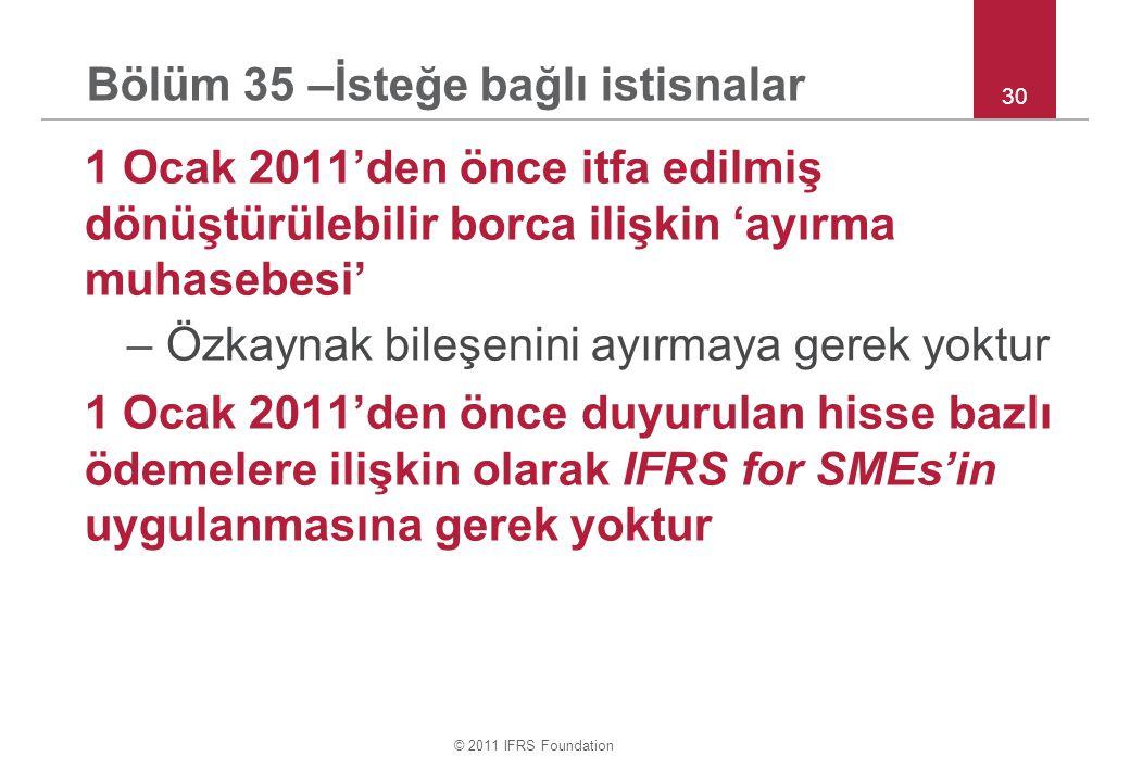 © 2011 IFRS Foundation 1 Ocak 2011'den önce itfa edilmiş dönüştürülebilir borca ilişkin 'ayırma muhasebesi' –Özkaynak bileşenini ayırmaya gerek yoktur 1 Ocak 2011'den önce duyurulan hisse bazlı ödemelere ilişkin olarak IFRS for SMEs'in uygulanmasına gerek yoktur 30 Bölüm 35 –İsteğe bağlı istisnalar