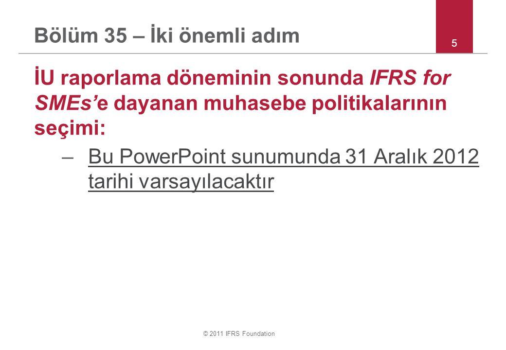 © 2011 IFRS Foundation Bölüm 35 – İki önemli adım İU raporlama döneminin sonunda IFRS for SMEs'e dayanan muhasebe politikalarının seçimi: –Bu PowerPoint sunumunda 31 Aralık 2012 tarihi varsayılacaktır 5