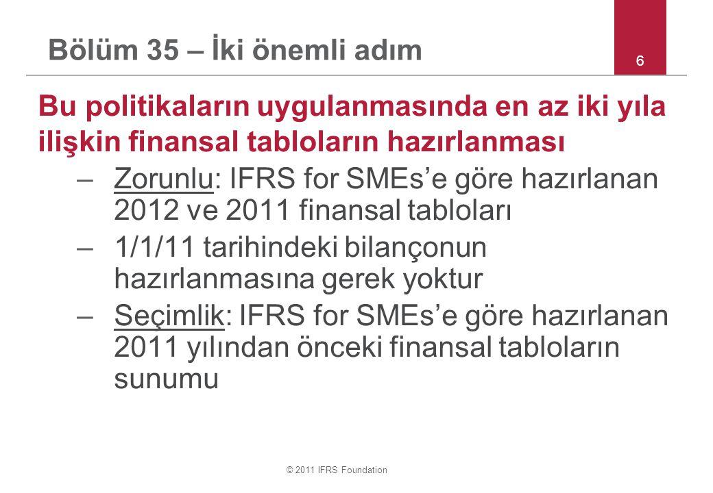 © 2011 IFRS Foundation Bölüm 35 – İki önemli adım Bu politikaların uygulanmasında en az iki yıla ilişkin finansal tabloların hazırlanması –Zorunlu: IFRS for SMEs'e göre hazırlanan 2012 ve 2011 finansal tabloları –1/1/11 tarihindeki bilançonun hazırlanmasına gerek yoktur –Seçimlik: IFRS for SMEs'e göre hazırlanan 2011 yılından önceki finansal tabloların sunumu 6