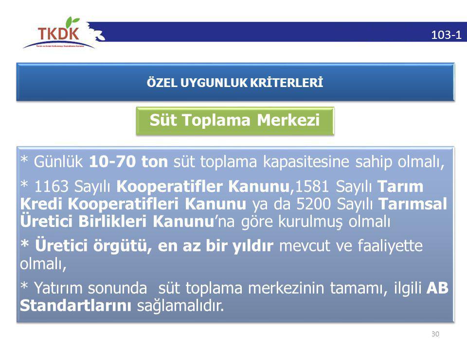 103-1 30 ÖZEL UYGUNLUK KRİTERLERİ Süt Toplama Merkezi * Günlük 10-70 ton süt toplama kapasitesine sahip olmalı, * 1163 Sayılı Kooperatifler Kanunu,1581 Sayılı Tarım Kredi Kooperatifleri Kanunu ya da 5200 Sayılı Tarımsal Üretici Birlikleri Kanunu'na göre kurulmuş olmalı * Üretici örgütü, en az bir yıldır mevcut ve faaliyette olmalı, * Yatırım sonunda süt toplama merkezinin tamamı, ilgili AB Standartlarını sağlamalıdır.