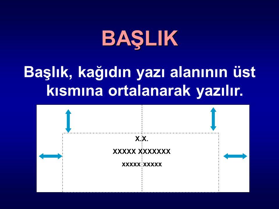 Başlık, kağıdın yazı alanının üst kısmına ortalanarak yazılır. X.X. XXXXX XXXXXXX xxxxx BAŞLIK