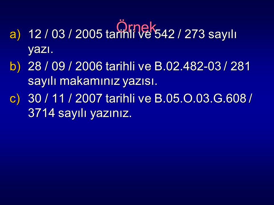 Örnek a)12 / 03 / 2005 tarihli ve 542 / 273 sayılı yazı. b)28 / 09 / 2006 tarihli ve B.02.482-03 / 281 sayılı makamınız yazısı. c)30 / 11 / 2007 tarih
