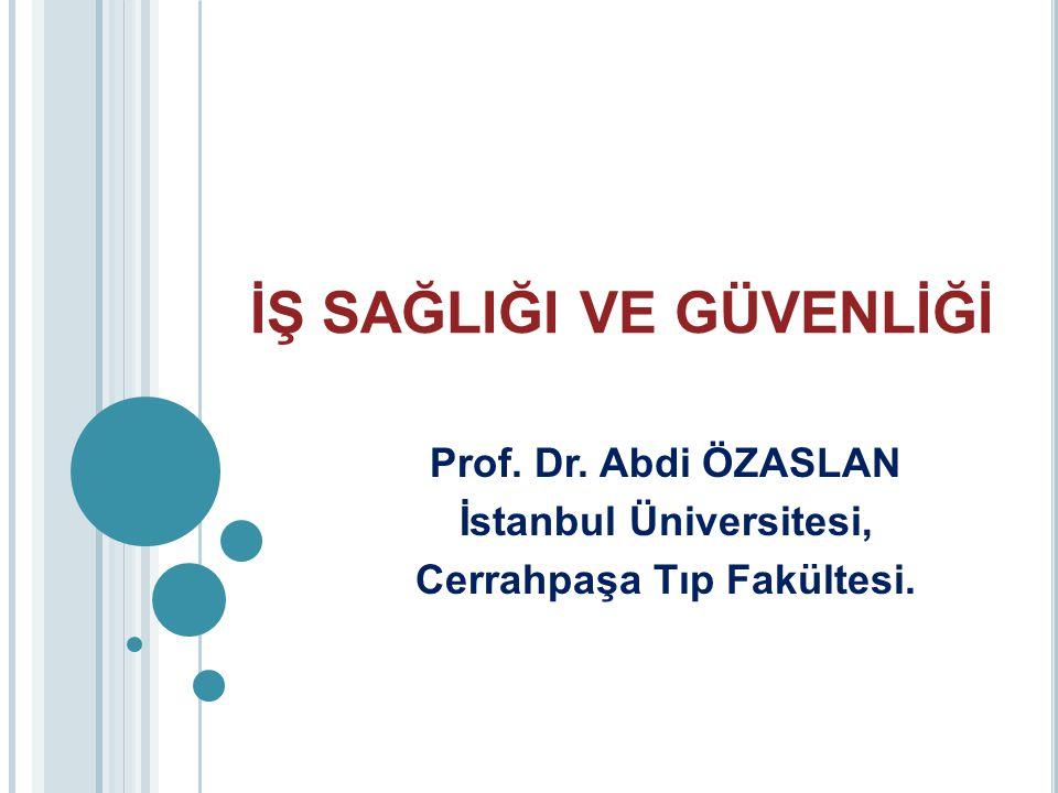 İŞ SAĞLIĞI VE GÜVENLİĞİ Prof. Dr. Abdi ÖZASLAN İstanbul Üniversitesi, Cerrahpaşa Tıp Fakültesi.