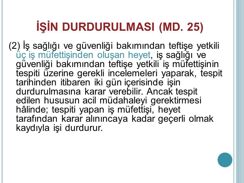 İŞİN DURDURULMASI (MD. 25) (2) İş sağlığı ve güvenliği bakımından teftişe yetkili üç iş müfettişinden oluşan heyet, iş sağlığı ve güvenliği bakımından