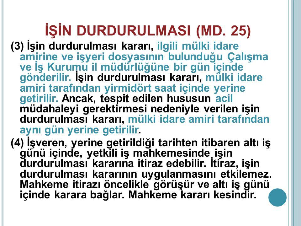İŞİN DURDURULMASI (MD. 25) (3) İşin durdurulması kararı, ilgili mülki idare amirine ve işyeri dosyasının bulunduğu Çalışma ve İş Kurumu il müdürlüğüne