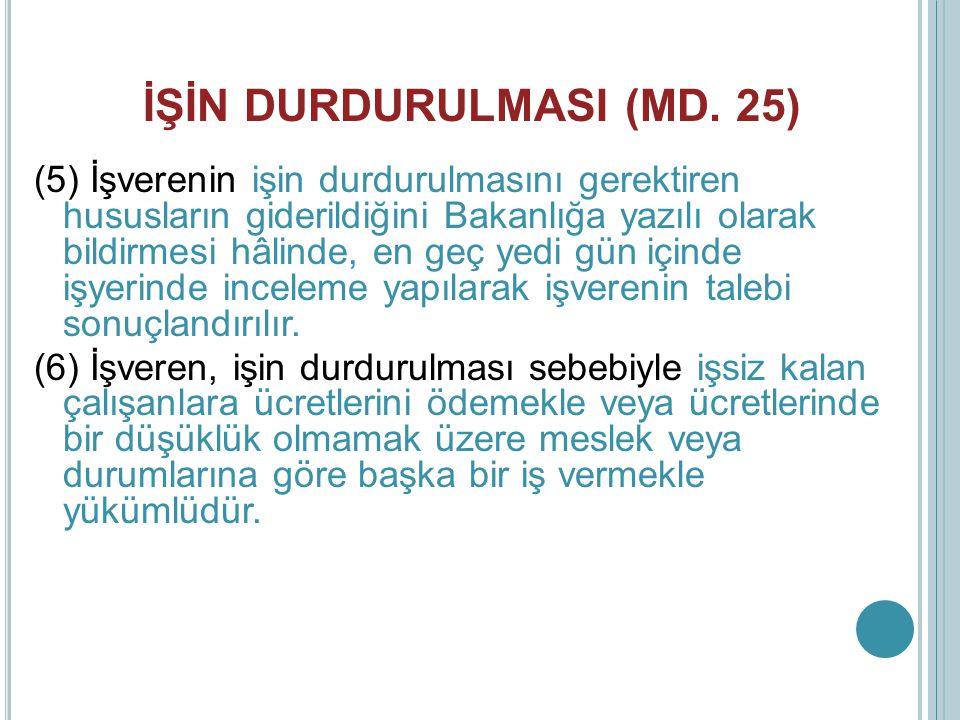 İŞİN DURDURULMASI (MD. 25) (5) İşverenin işin durdurulmasını gerektiren hususların giderildiğini Bakanlığa yazılı olarak bildirmesi hâlinde, en geç ye