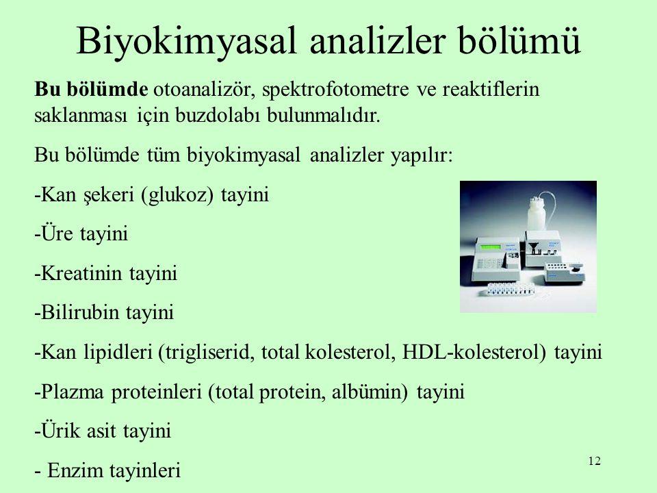 12 Biyokimyasal analizler bölümü Bu bölümde otoanalizör, spektrofotometre ve reaktiflerin saklanması için buzdolabı bulunmalıdır. Bu bölümde tüm biyok