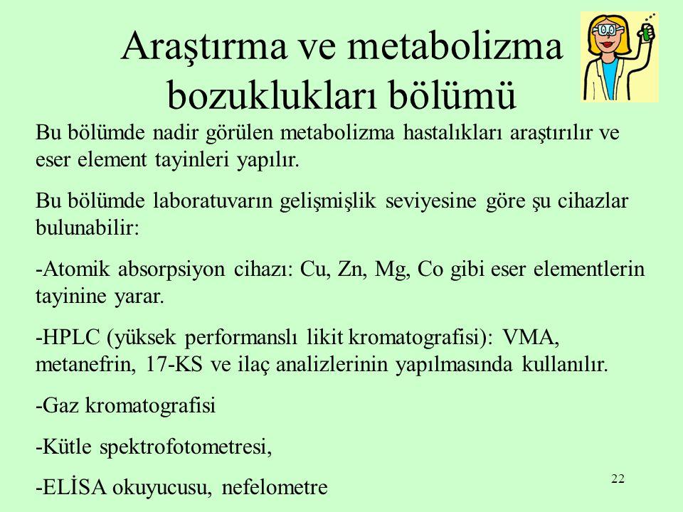 22 Araştırma ve metabolizma bozuklukları bölümü Bu bölümde nadir görülen metabolizma hastalıkları araştırılır ve eser element tayinleri yapılır. Bu bö
