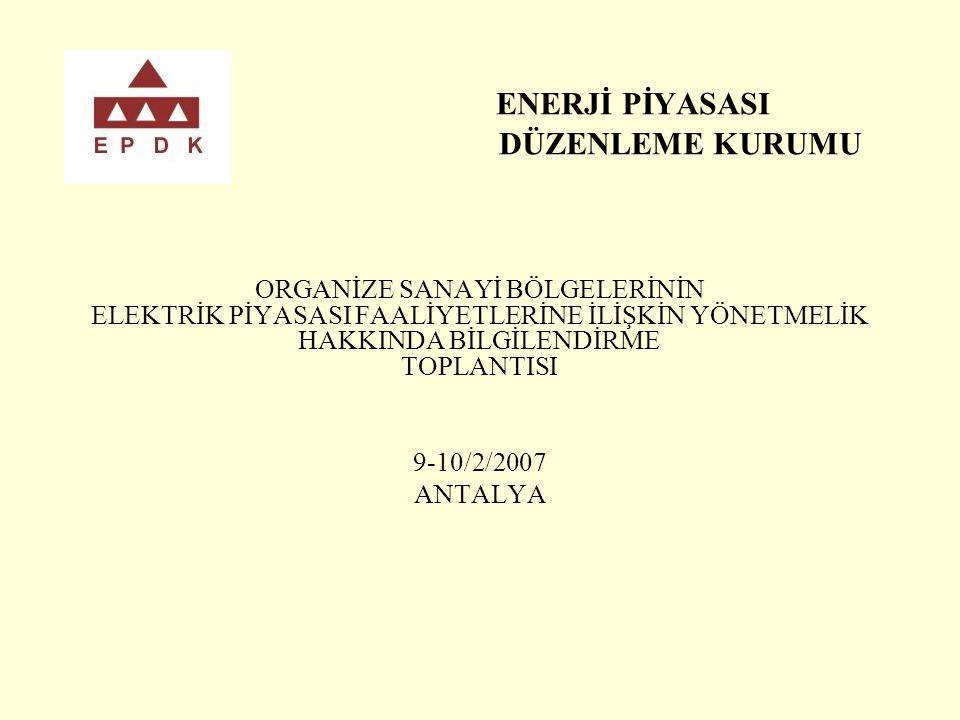 ENERJİ PİYASASI DÜZENLEME KURUMU ORGANİZE SANAYİ BÖLGELERİNİN ELEKTRİK PİYASASI FAALİYETLERİNE İLİŞKİN YÖNETMELİK HAKKINDA BİLGİLENDİRME TOPLANTISI 9-10/2/2007 ANTALYA