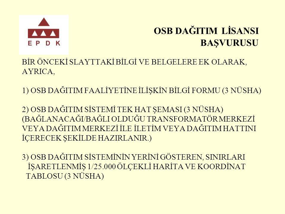 OSB DAĞITIM LİSANSI BAŞVURUSU BİR ÖNCEKİ SLAYTTAKİ BİLGİ VE BELGELERE EK OLARAK, AYRICA, 1) OSB DAĞITIM FAALİYETİNE İLİŞKİN BİLGİ FORMU (3 NÜSHA) 2) OSB DAĞITIM SİSTEMİ TEK HAT ŞEMASI (3 NÜSHA) (BAĞLANACAĞI/BAĞLI OLDUĞU TRANSFORMATÖR MERKEZİ VEYA DAĞITIM MERKEZİ İLE İLETİM VEYA DAĞITIM HATTINI İÇERECEK ŞEKİLDE HAZIRLANIR.) 3) OSB DAĞITIM SİSTEMİNİN YERİNİ GÖSTEREN, SINIRLARI İŞARETLENMİŞ 1/25.000 ÖLÇEKLİ HARİTA VE KOORDİNAT TABLOSU (3 NÜSHA)