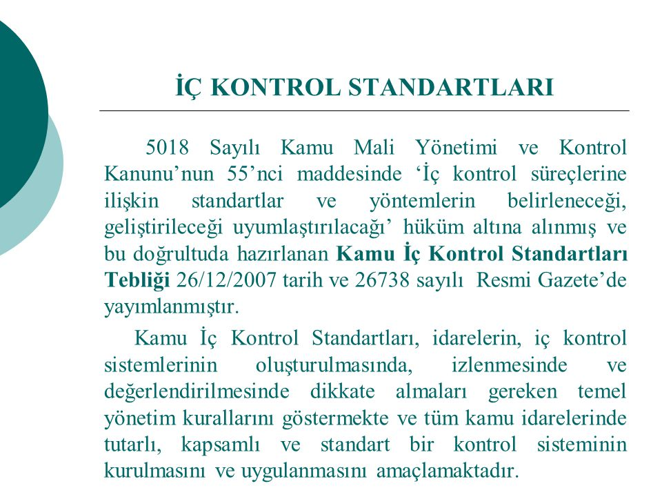İÇ KONTROL STANDARTLARI 5018 Sayılı Kamu Mali Yönetimi ve Kontrol Kanunu'nun 55'nci maddesinde 'İç kontrol süreçlerine ilişkin standartlar ve yöntemlerin belirleneceği, geliştirileceği uyumlaştırılacağı' hüküm altına alınmış ve bu doğrultuda hazırlanan Kamu İç Kontrol Standartları Tebliği 26/12/2007 tarih ve 26738 sayılı Resmi Gazete'de yayımlanmıştır.