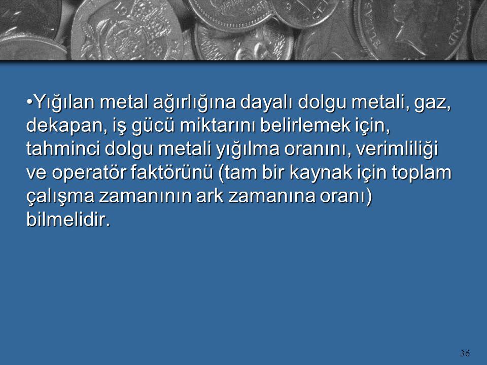 36 Yığılan metal ağırlığına dayalı dolgu metali, gaz, dekapan, iş gücü miktarını belirlemek için, tahminci dolgu metali yığılma oranını, verimliliği ve operatör faktörünü (tam bir kaynak için toplam çalışma zamanının ark zamanına oranı) bilmelidir.Yığılan metal ağırlığına dayalı dolgu metali, gaz, dekapan, iş gücü miktarını belirlemek için, tahminci dolgu metali yığılma oranını, verimliliği ve operatör faktörünü (tam bir kaynak için toplam çalışma zamanının ark zamanına oranı) bilmelidir.