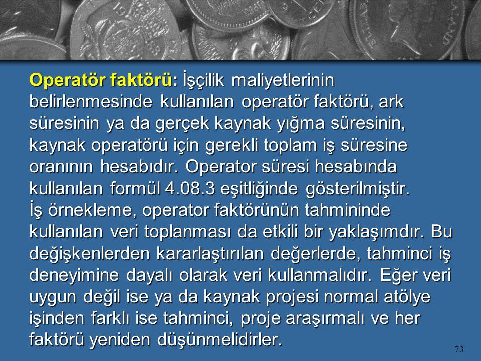 73 Operatör faktörü: İşçilik maliyetlerinin belirlenmesinde kullanılan operatör faktörü, ark süresinin ya da gerçek kaynak yığma süresinin, kaynak ope