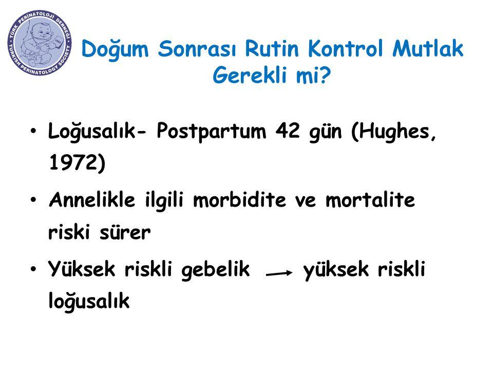 Doğum Sonrası Rutin Kontrol Mutlak Gerekli mi? Loğusalık- Postpartum 42 gün (Hughes, 1972) Annelikle ilgili morbidite ve mortalite riski sürer Yüksek
