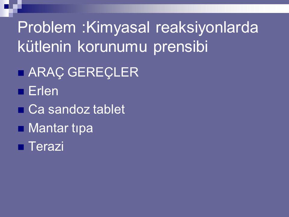 Problem :Kimyasal reaksiyonlarda kütlenin korunumu prensibi ARAÇ GEREÇLER Erlen Ca sandoz tablet Mantar tıpa Terazi