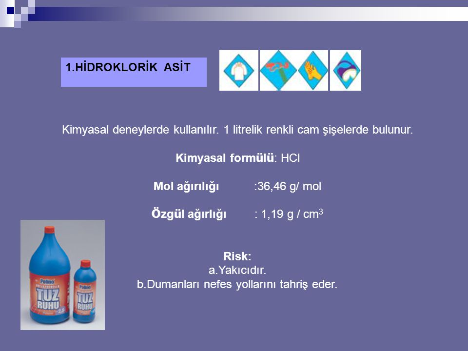 1.HİDROKLORİK ASİT Kimyasal deneylerde kullanılır. 1 litrelik renkli cam şişelerde bulunur. Kimyasal form ü l ü : HCl Mol ağırılığı :36,46 g/ mol Ö zg