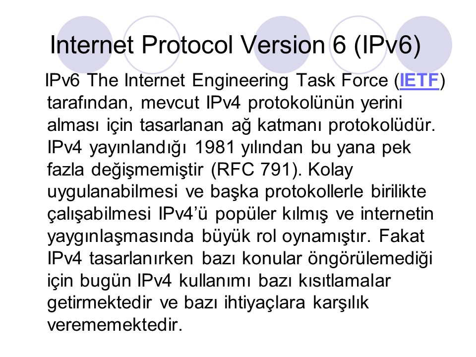 Internet Protocol Version 6 (IPv6) IPv6 The Internet Engineering Task Force (IETF) tarafından, mevcut IPv4 protokolünün yerini alması için tasarlanan ağ katmanı protokolüdür.