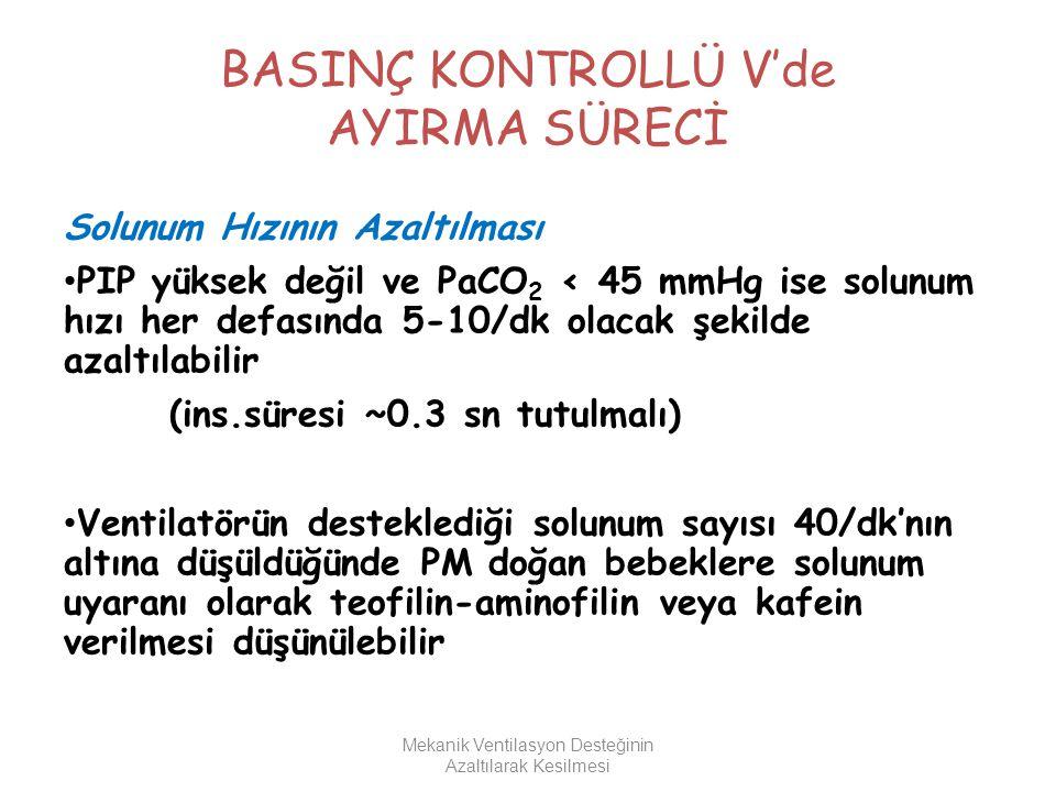 BASINÇ KONTROLLÜ V'de AYIRMA SÜRECİ Solunum Hızının Azaltılması PIP yüksek değil ve PaCO 2 < 45 mmHg ise solunum hızı her defasında 5-10/dk olacak şek