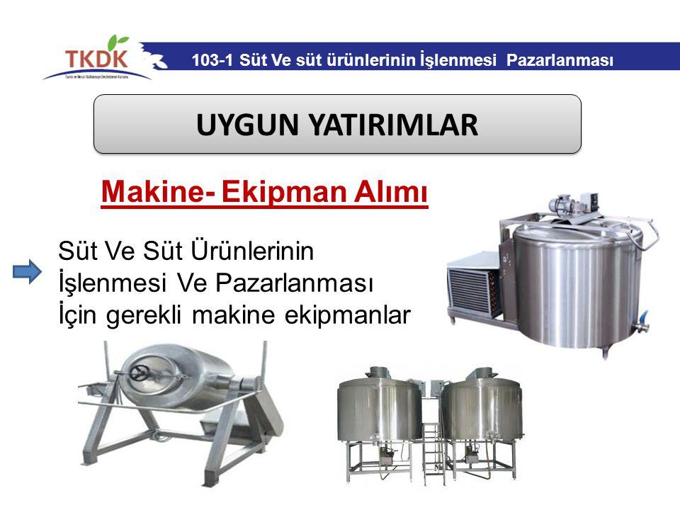 UYGUN YATIRIMLAR Makine- Ekipman Alımı Süt Ve Süt Ürünlerinin İşlenmesi Ve Pazarlanması İçin gerekli makine ekipmanlar 103-1 Süt Ve süt ürünlerinin İş