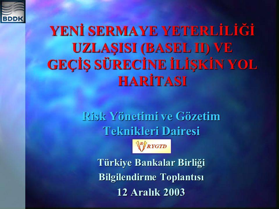 YENİ SERMAYE YETERLİLİĞİ UZLAŞISI (BASEL II) VE GEÇİŞ SÜRECİNE İLİŞKİN YOL HARİTASI Risk Yönetimi ve Gözetim Teknikleri Dairesi Türkiye Bankalar Birliği Bilgilendirme Toplantısı 12 Aralık 2003