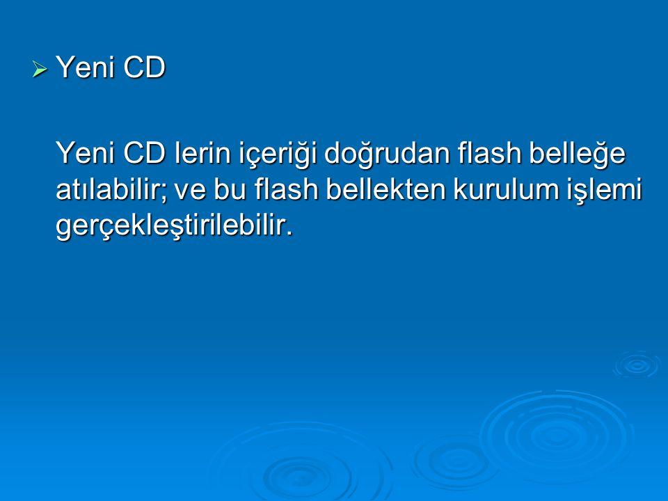  Yeni CD Yeni CD lerin içeriği doğrudan flash belleğe atılabilir; ve bu flash bellekten kurulum işlemi gerçekleştirilebilir.
