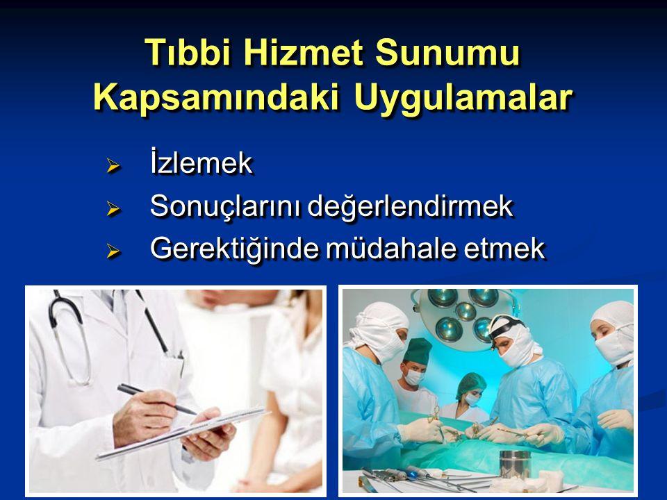 Tıbbi Hizmet Sunumu Kapsamındaki Uygulamalar  İzlemek  Sonuçlarını değerlendirmek  Gerektiğinde müdahale etmek