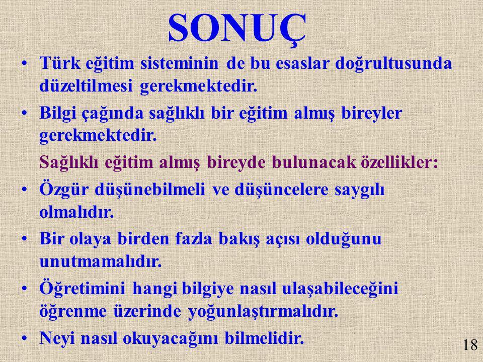 SONUÇ Türk eğitim sisteminin de bu esaslar doğrultusunda düzeltilmesi gerekmektedir. Bilgi çağında sağlıklı bir eğitim almış bireyler gerekmektedir. S