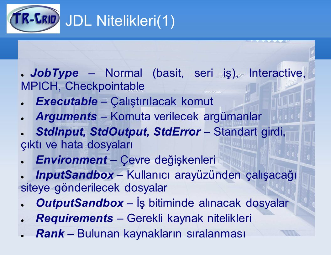 JDL Nitelikleri(1) JobType – Normal (basit, seri iş), Interactive, MPICH, Checkpointable Executable – Çalıştırılacak komut Arguments – Komuta verilecek argümanlar StdInput, StdOutput, StdError – Standart girdi, çıktı ve hata dosyaları Environment – Çevre değişkenleri InputSandbox – Kullanıcı arayüzünden çalışacağı siteye gönderilecek dosyalar OutputSandbox – İş bitiminde alınacak dosyalar Requirements – Gerekli kaynak nitelikleri Rank – Bulunan kaynakların sıralanması