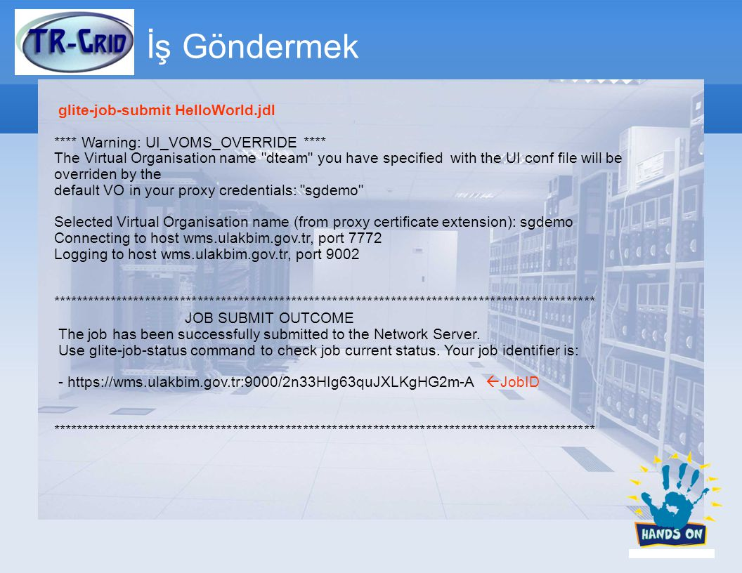 İş Göndermek glite-job-submit HelloWorld.jdl **** Warning: UI_VOMS_OVERRIDE **** The Virtual Organisation name