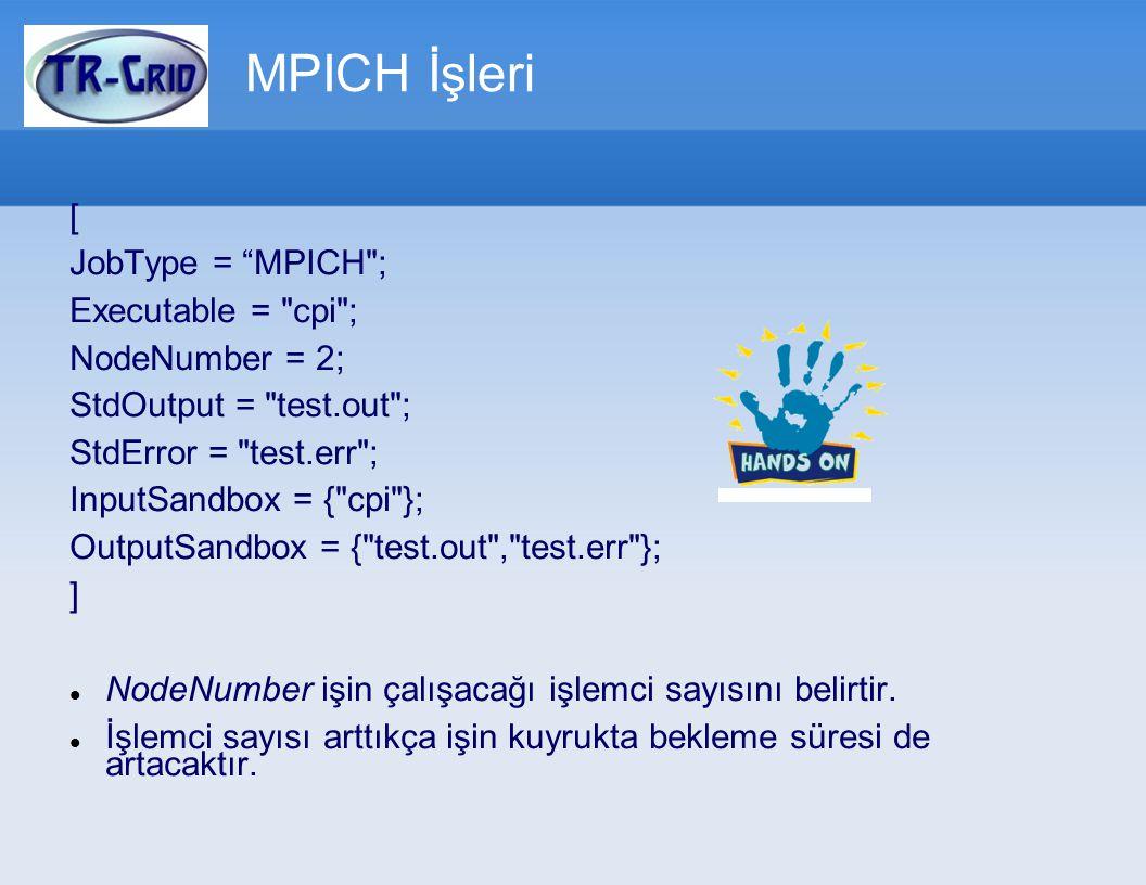 [ JobType = MPICH ; Executable = cpi ; NodeNumber = 2; StdOutput = test.out ; StdError = test.err ; InputSandbox = { cpi }; OutputSandbox = { test.out , test.err }; ] NodeNumber işin çalışacağı işlemci sayısını belirtir.