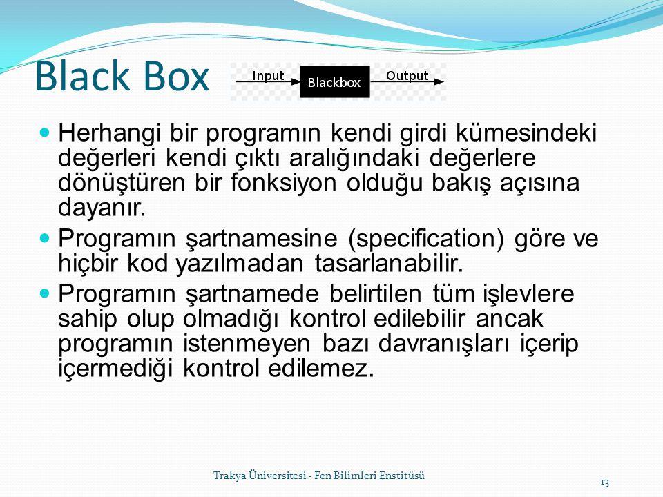 13 Trakya Üniversitesi - Fen Bilimleri Enstitüsü Black Box Herhangi bir programın kendi girdi kümesindeki değerleri kendi çıktı aralığındaki değerlere