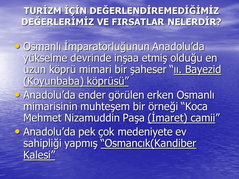 TURİZM İÇİN DEĞERLENDİREMEDİĞİMİZ DEĞERLERİMİZ VE FIRSATLAR NELERDİR? Osmanlı İmparatorluğunun Anadolu'da yükselme devrinde inşaa etmiş olduğu en uzun