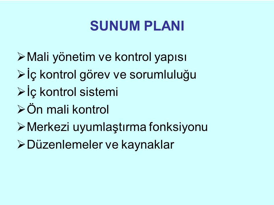 SUNUM PLANI  Mali yönetim ve kontrol yapısı  İç kontrol görev ve sorumluluğu  İç kontrol sistemi  Ön mali kontrol  Merkezi uyumlaştırma fonksiyonu  Düzenlemeler ve kaynaklar