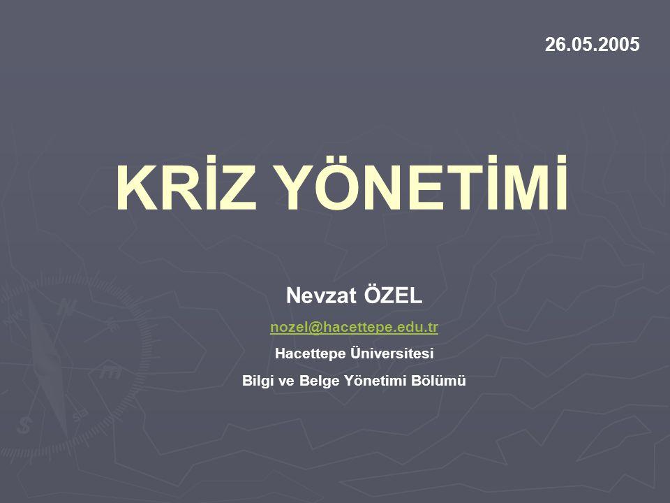 KRİZ YÖNETİMİ Nevzat ÖZEL nozel@hacettepe.edu.tr Hacettepe Üniversitesi Bilgi ve Belge Yönetimi Bölümü 26.05.2005