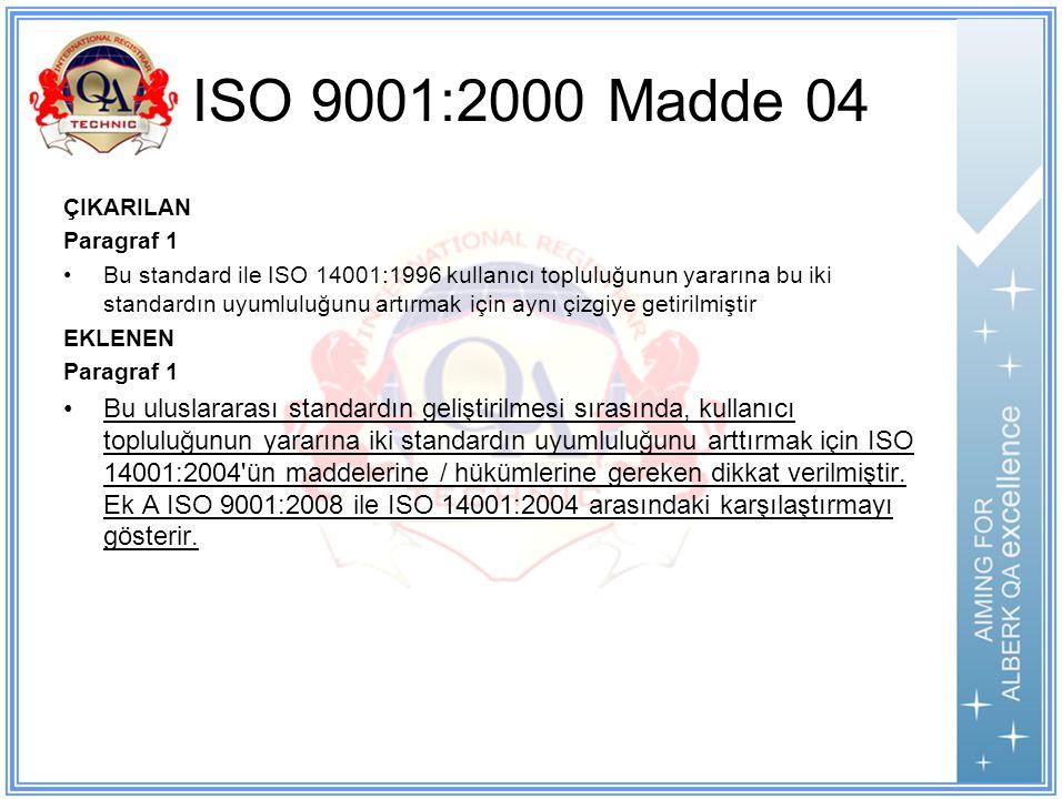 ISO 9001:2000 Madde 04 ÇIKARILAN Paragraf 1 Bu standard ile ISO 14001:1996 kullanıcı topluluğunun yararına bu iki standardın uyumluluğunu artırmak için aynı çizgiye getirilmiştir EKLENEN Paragraf 1 Bu uluslararası standardın geliştirilmesi sırasında, kullanıcı topluluğunun yararına iki standardın uyumluluğunu arttırmak için ISO 14001:2004 ün maddelerine / hükümlerine gereken dikkat verilmiştir.