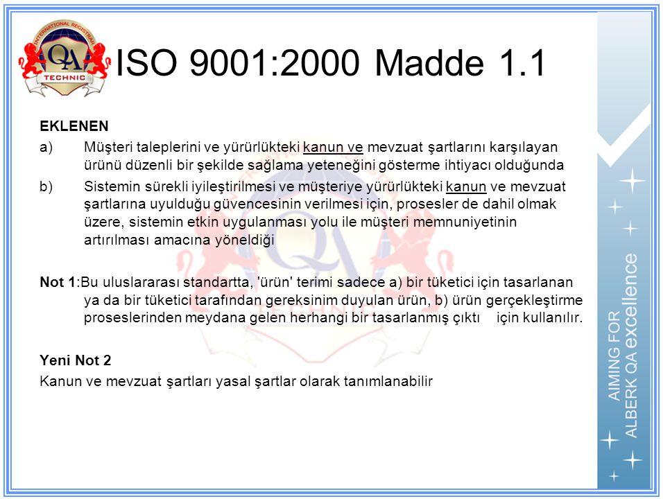 ISO 9001:2000 Madde 1.1 EKLENEN a)Müşteri taleplerini ve yürürlükteki kanun ve mevzuat şartlarını karşılayan ürünü düzenli bir şekilde sağlama yeteneğini gösterme ihtiyacı olduğunda b)Sistemin sürekli iyileştirilmesi ve müşteriye yürürlükteki kanun ve mevzuat şartlarına uyulduğu güvencesinin verilmesi için, prosesler de dahil olmak üzere, sistemin etkin uygulanması yolu ile müşteri memnuniyetinin artırılması amacına yöneldiği Not 1:Bu uluslararası standartta, ürün terimi sadece a) bir tüketici için tasarlanan ya da bir tüketici tarafından gereksinim duyulan ürün, b) ürün gerçekleştirme proseslerinden meydana gelen herhangi bir tasarlanmış çıktı için kullanılır.