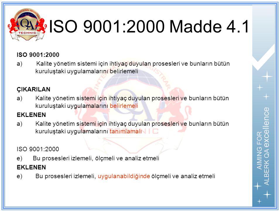 ISO 9001:2000 Madde 4.1 ISO 9001:2000 a) Kalite yönetim sistemi için ihtiyaç duyulan prosesleri ve bunların bütün kuruluştaki uygulamalarını belirlemeli ÇIKARILAN a)Kalite yönetim sistemi için ihtiyaç duyulan prosesleri ve bunların bütün kuruluştaki uygulamalarını belirlemeli EKLENEN a)Kalite yönetim sistemi için ihtiyaç duyulan prosesleri ve bunların bütün kuruluştaki uygulamalarını tanımlamalı ISO 9001:2000 e) Bu prosesleri izlemeli, ölçmeli ve analiz etmeli EKLENEN e)Bu prosesleri izlemeli, uygulanabildiğinde ölçmeli ve analiz etmeli Paragraf 4 Kuruluş, ürünün şartları ile uygunluğunu etkileyecek herhangi bir prosesi dış kaynaklı hale getirmeyi seçtiğinde, bu tür prosesler üzerindeki kontrolü sağlamalıdır.