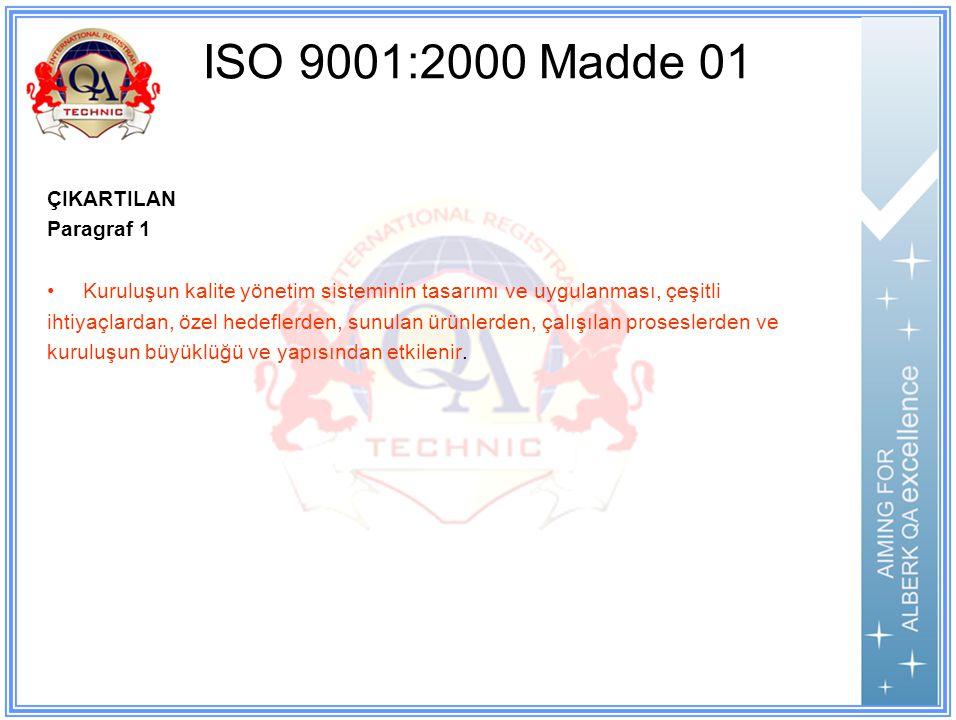 ISO 9001:2000 Madde 01 ÇIKARTILAN Paragraf 1 Kuruluşun kalite yönetim sisteminin tasarımı ve uygulanması, çeşitli ihtiyaçlardan, özel hedeflerden, sunulan ürünlerden, çalışılan proseslerden ve kuruluşun büyüklüğü ve yapısından etkilenir.