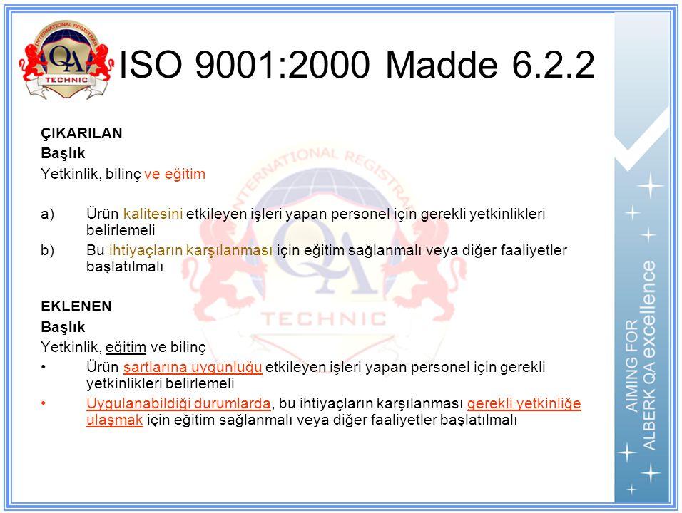 ISO 9001:2000 Madde 6.2.2 ÇIKARILAN Başlık Yetkinlik, bilinç ve eğitim a)Ürün kalitesini etkileyen işleri yapan personel için gerekli yetkinlikleri belirlemeli b)Bu ihtiyaçların karşılanması için eğitim sağlanmalı veya diğer faaliyetler başlatılmalı EKLENEN Başlık Yetkinlik, eğitim ve bilinç Ürün şartlarına uygunluğu etkileyen işleri yapan personel için gerekli yetkinlikleri belirlemeli Uygulanabildiği durumlarda, bu ihtiyaçların karşılanması gerekli yetkinliğe ulaşmak için eğitim sağlanmalı veya diğer faaliyetler başlatılmalı