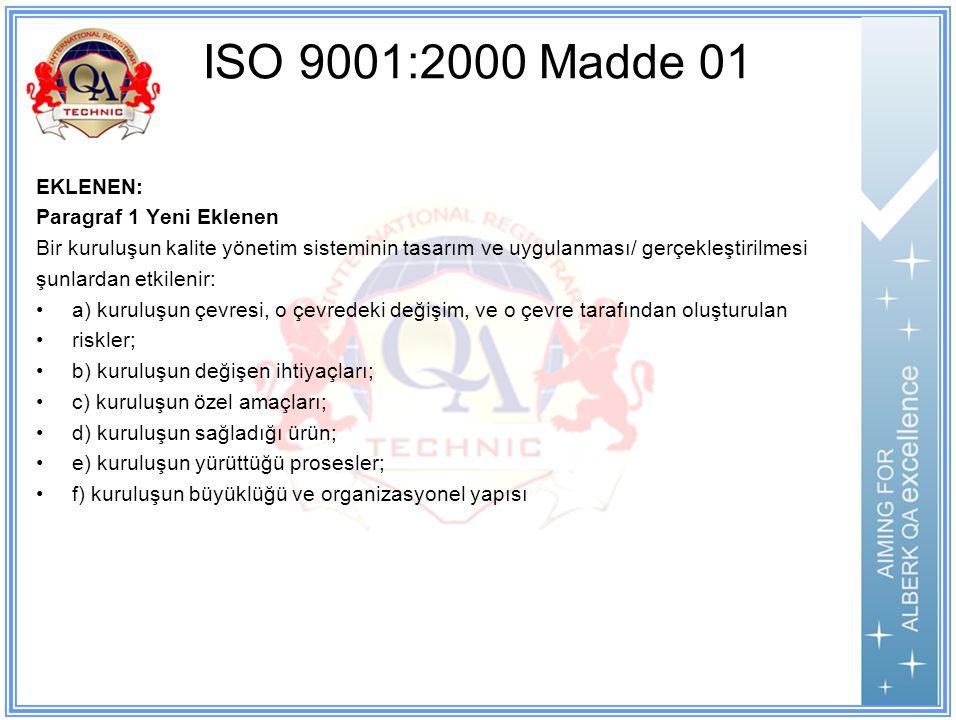 ISO 9001:2000 Madde 01 EKLENEN: Paragraf 1 Yeni Eklenen Bir kuruluşun kalite yönetim sisteminin tasarım ve uygulanması/ gerçekleştirilmesi şunlardan etkilenir: a) kuruluşun çevresi, o çevredeki değişim, ve o çevre tarafından oluşturulan riskler; b) kuruluşun değişen ihtiyaçları; c) kuruluşun özel amaçları; d) kuruluşun sağladığı ürün; e) kuruluşun yürüttüğü prosesler; f) kuruluşun büyüklüğü ve organizasyonel yapısı